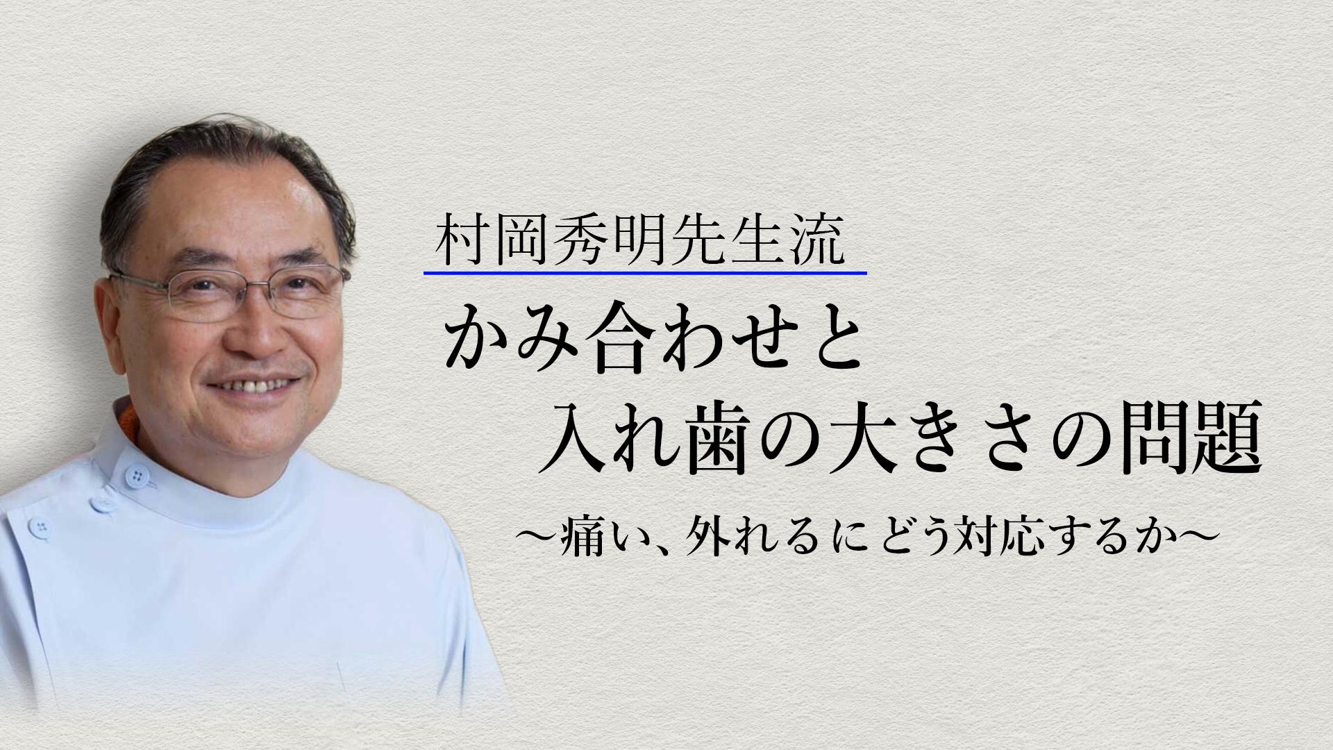 村岡秀明先生流「かみ合わせと入れ歯の大きさの問題」~痛い、外れるに どう対応するか~
